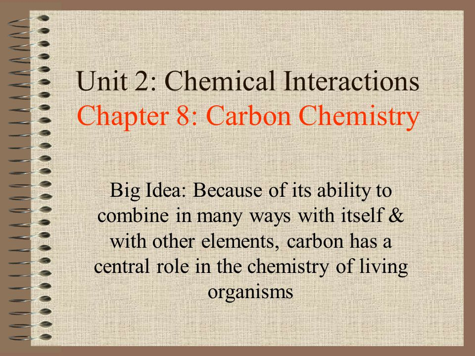 Unit 2: Chemical Interactions Chapter 8: Carbon Chemistry Big Idea: Because of its ability to combine in many ways with itself & with other elements,