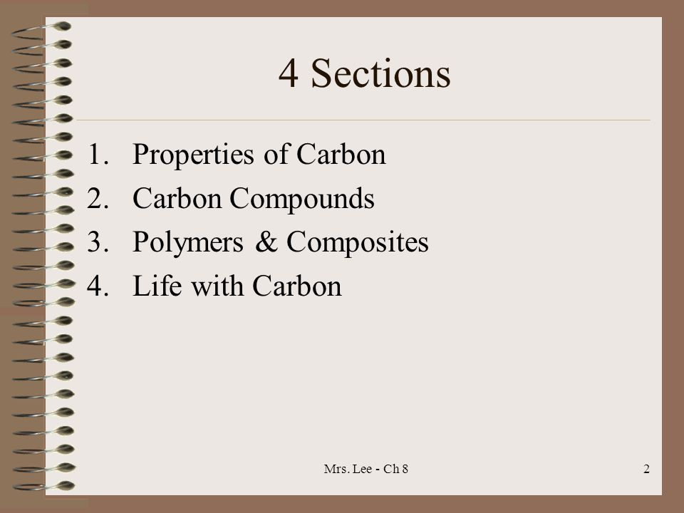 Mrs. Lee - Ch 82 4 Sections 1.Properties of Carbon 2.Carbon Compounds 3.Polymers & Composites 4.Life with Carbon