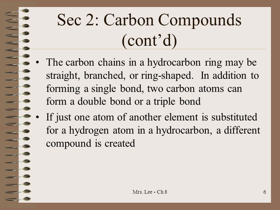 Mrs. Lee - Ch 86 Sec 2: Carbon Compounds (cont'd) The carbon chains in a hydrocarbon ring may be straight, branched, or ring-shaped. In addition to fo