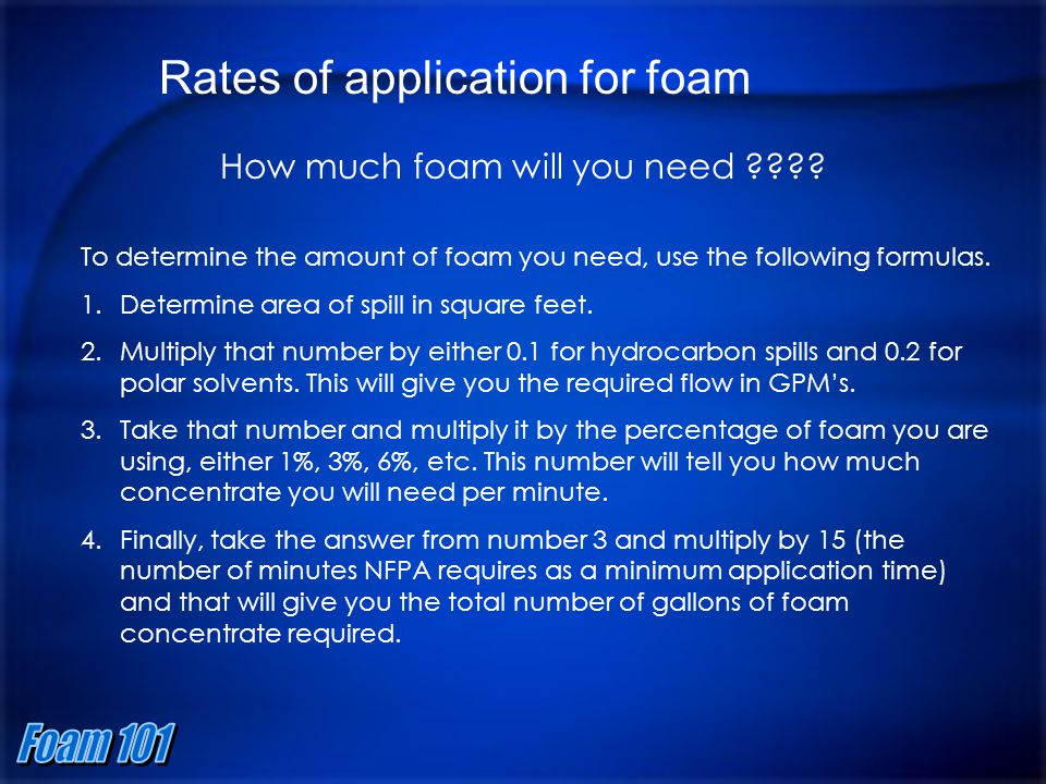 Rates of application for foam How much foam will you need ???? To determine the amount of foam you need, use the following formulas. 1.Determine area