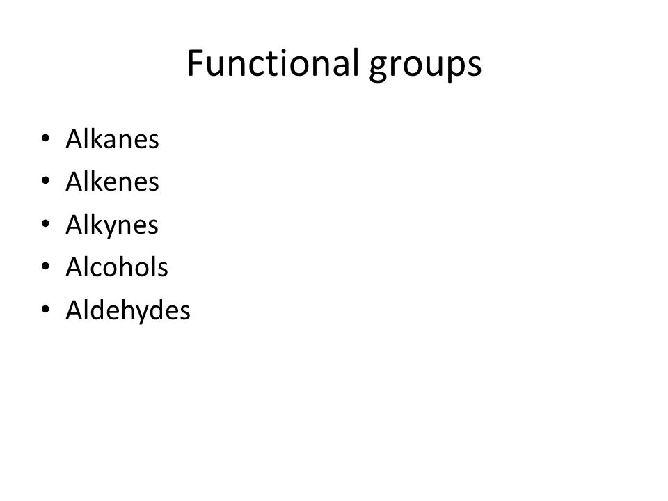 Functional groups Alkanes Alkenes Alkynes Alcohols Aldehydes