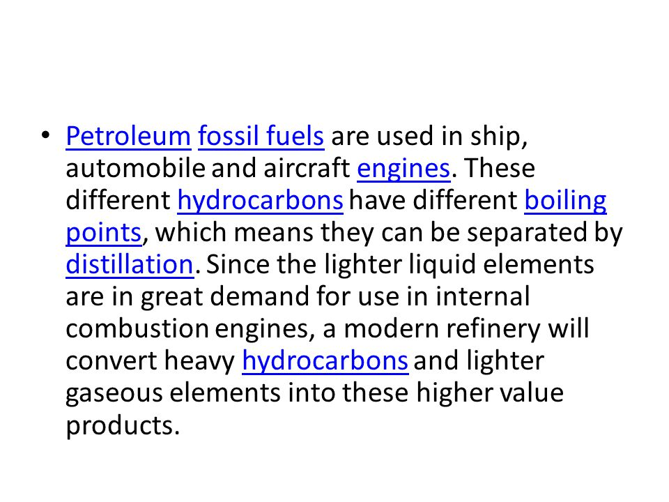 Petroleum fossil fuels are used in ship, automobile and aircraft engines. These different hydrocarbons have different boiling points, which means they