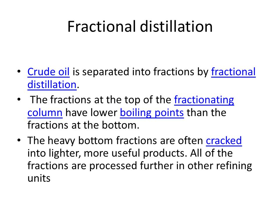 Fractional distillation Crude oil is separated into fractions by fractional distillation.