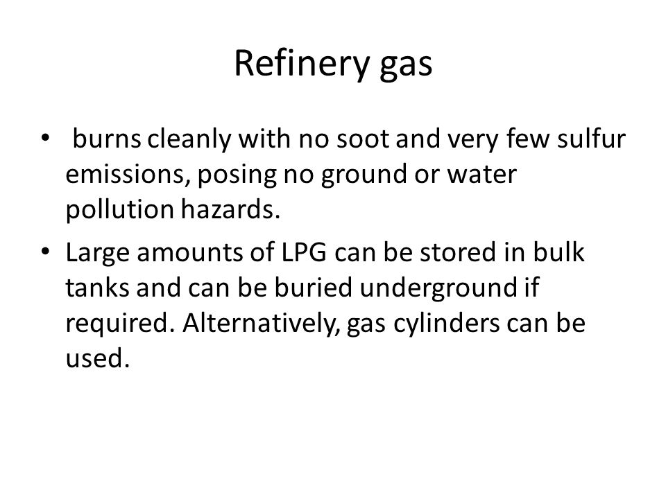 Refinery gas burns cleanly with no soot and very few sulfur emissions, posing no ground or water pollution hazards. Large amounts of LPG can be stored