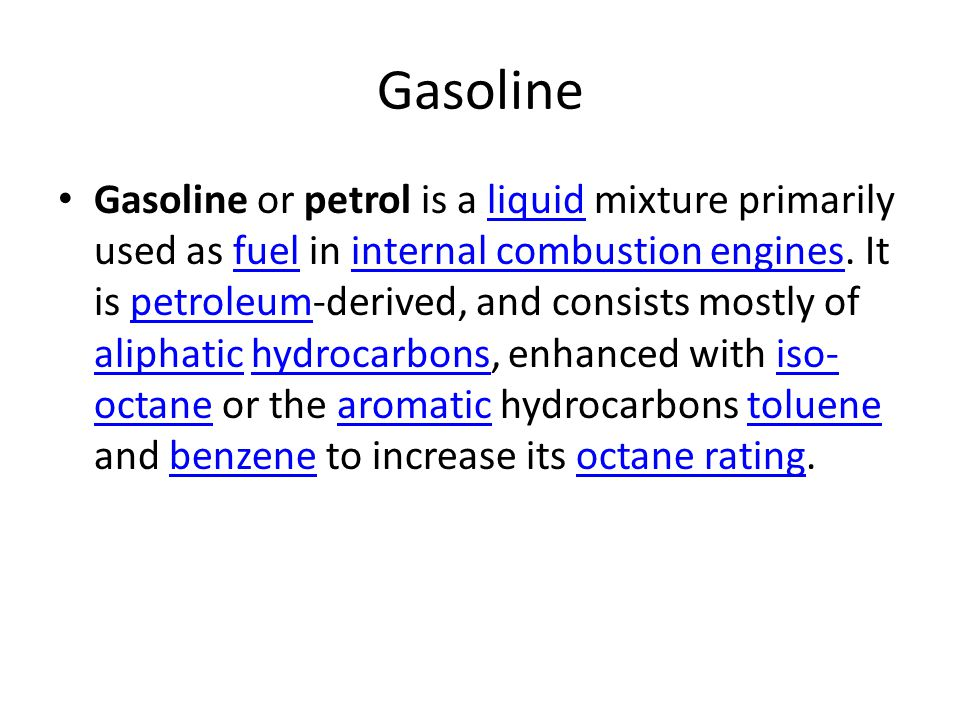 Gasoline Gasoline or petrol is a liquid mixture primarily used as fuel in internal combustion engines. It is petroleum-derived, and consists mostly of