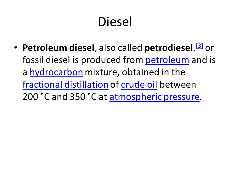 Diesel Petroleum diesel, also called petrodiesel, [3] or fossil diesel is produced from petroleum and is a hydrocarbon mixture, obtained in the fractional distillation of crude oil between 200 °C and 350 °C at atmospheric pressure.