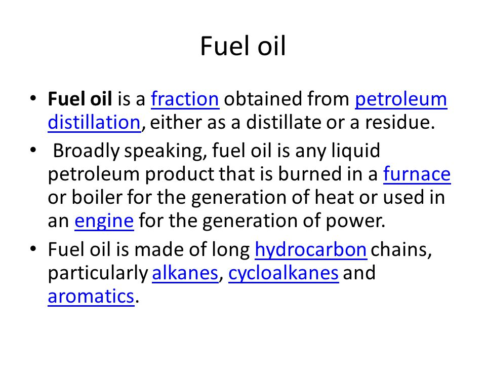 Fuel oil Fuel oil is a fraction obtained from petroleum distillation, either as a distillate or a residue.fractionpetroleum distillation Broadly speaking, fuel oil is any liquid petroleum product that is burned in a furnace or boiler for the generation of heat or used in an engine for the generation of power.furnaceengine Fuel oil is made of long hydrocarbon chains, particularly alkanes, cycloalkanes and aromatics.hydrocarbonalkanescycloalkanes aromatics