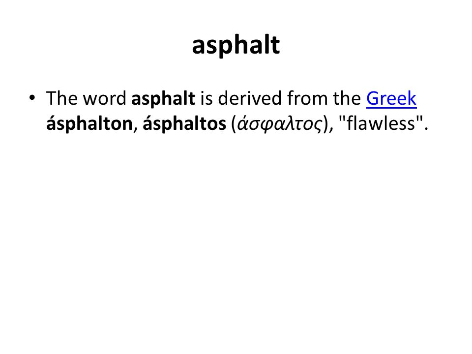 asphalt The word asphalt is derived from the Greek ásphalton, ásphaltos (άσφαλτος),