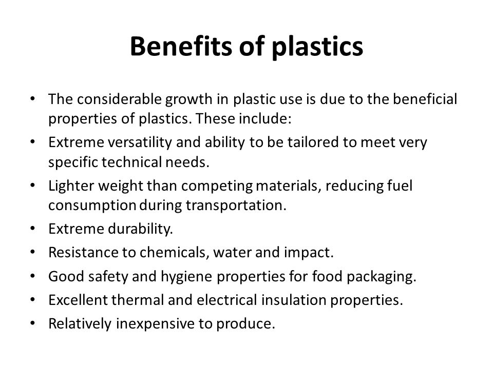 Benefits of plastics The considerable growth in plastic use is due to the beneficial properties of plastics.