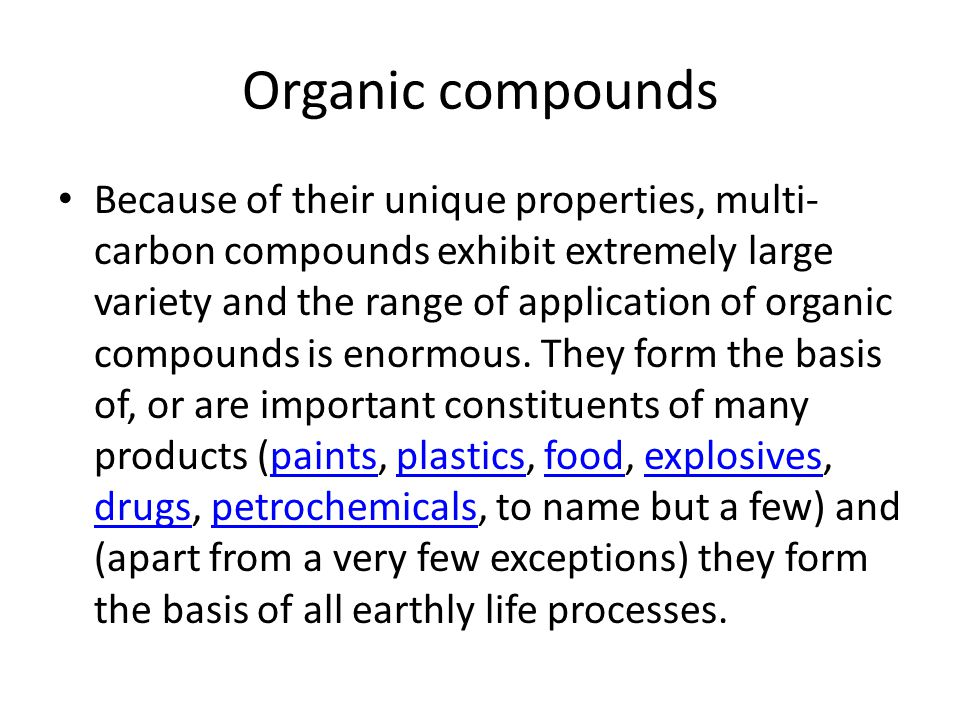 Organic compounds Because of their unique properties, multi- carbon compounds exhibit extremely large variety and the range of application of organic compounds is enormous.