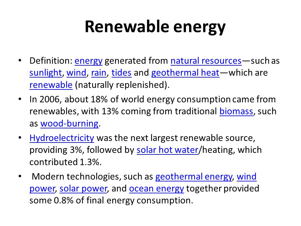 Definition: energy generated from natural resources—such as sunlight, wind, rain, tides and geothermal heat—which are renewable (naturally replenished