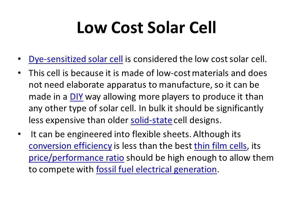 Low Cost Solar Cell Dye-sensitized solar cell is considered the low cost solar cell. Dye-sensitized solar cell This cell is because it is made of low-