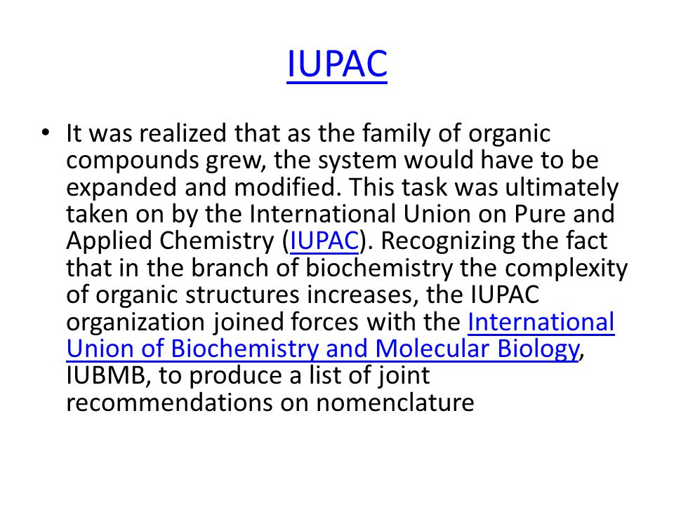 IUPAC It was realized that as the family of organic compounds grew, the system would have to be expanded and modified.