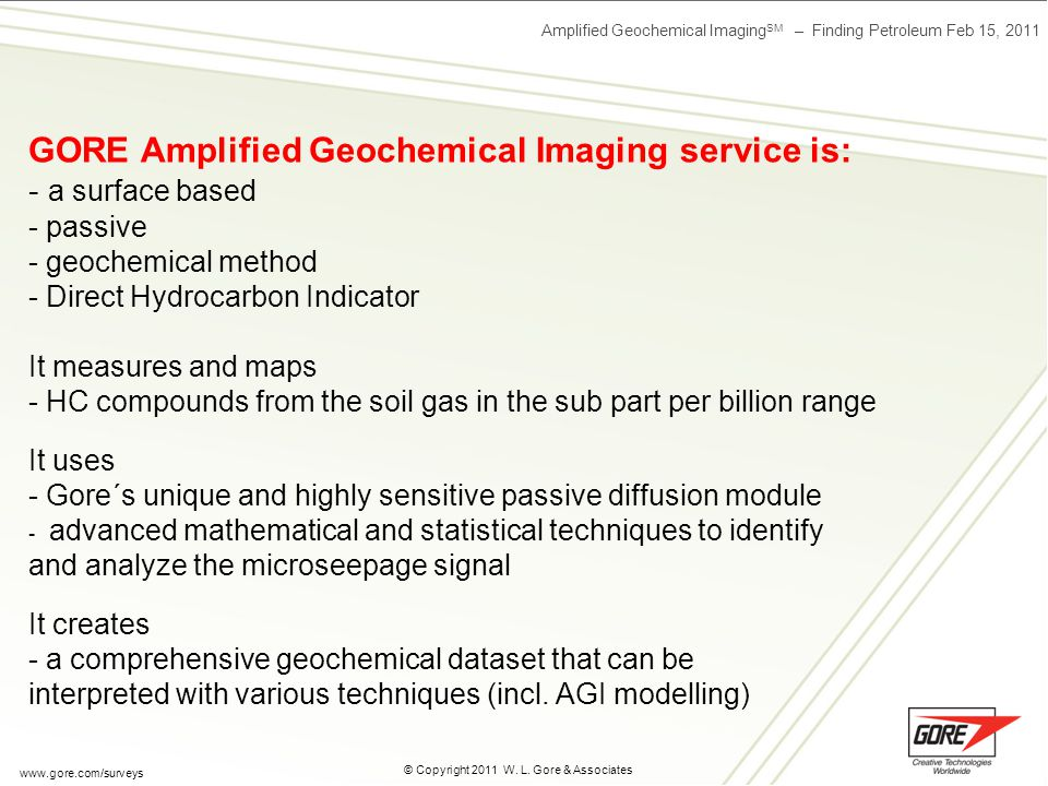 Amplified Geochemical Imaging SM – Finding Petroleum Feb 15, 2011 © Copyright 2011 W. L. Gore & Associates www.gore.com/surveys GORE Amplified Geochem