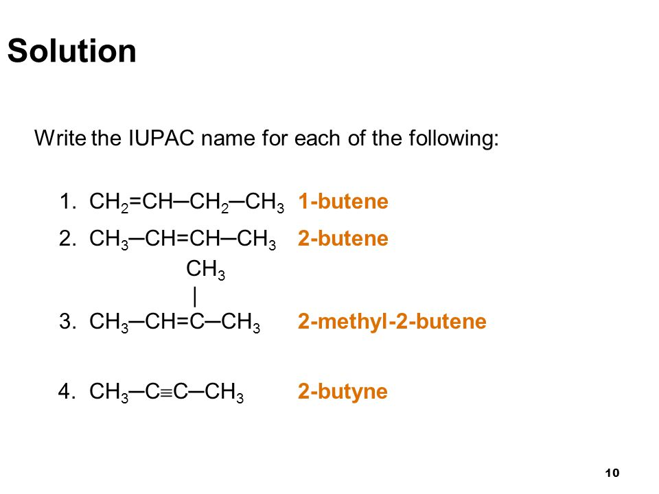 10 Solution Write the IUPAC name for each of the following: 1. CH 2 =CH─CH 2 ─CH 3 1-butene 2. CH 3 ─CH=CH─CH 3 2-butene CH 3 | 3. CH 3 ─CH=C─CH 3 2-m