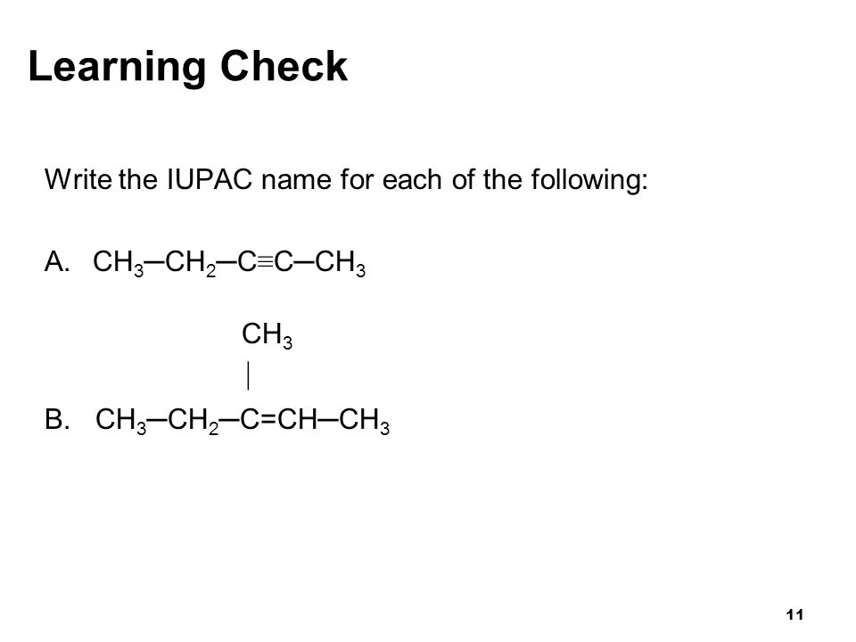 11 Learning Check Write the IUPAC name for each of the following: A. CH 3 ─CH 2 ─C ≡ C─CH 3 CH 3  B. CH 3 ─CH 2 ─C=CH─CH 3