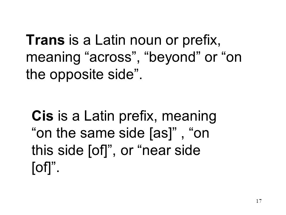 "17 Trans is a Latin noun or prefix, meaning ""across"", ""beyond"" or ""on the opposite side"". Cis is a Latin prefix, meaning ""on the same side [as]"", ""on"