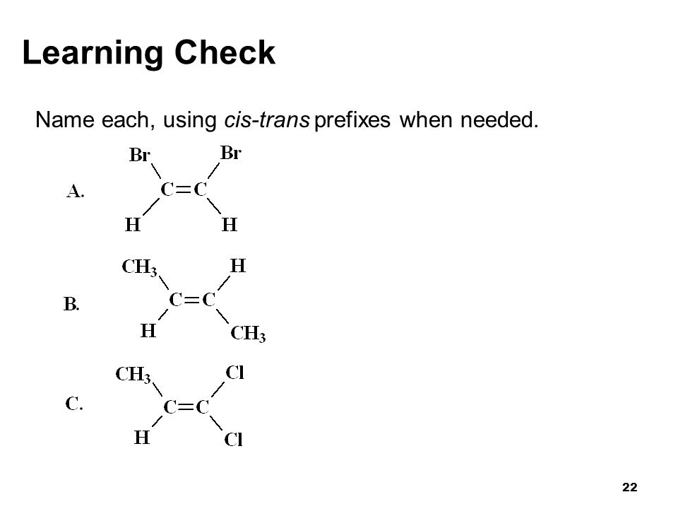 22 Learning Check Name each, using cis-trans prefixes when needed.
