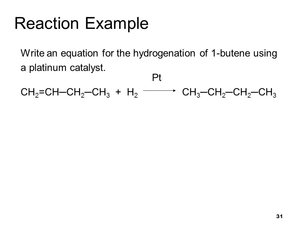 31 Reaction Example Write an equation for the hydrogenation of 1-butene using a platinum catalyst. Pt CH 2 =CH─CH 2 ─CH 3 + H 2 CH 3 ─CH 2 ─CH 2 ─CH 3
