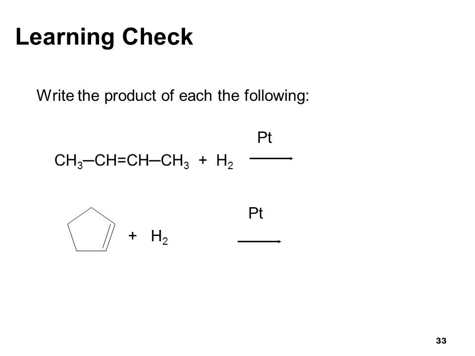33 Learning Check Write the product of each the following: Pt CH 3 ─CH=CH─CH 3 + H 2 Pt + H 2