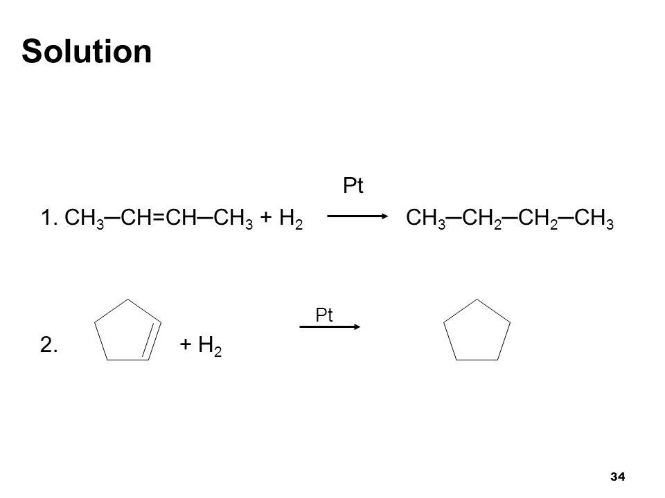 34 Solution Pt 1. CH 3 ─CH=CH─CH 3 + H 2 CH 3 ─CH 2 ─CH 2 ─CH 3 Pt 2. + H 2