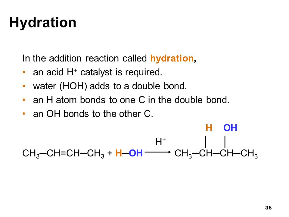 35 Hydration In the addition reaction called hydration, an acid H + catalyst is required. water (HOH) adds to a double bond. an H atom bonds to one C