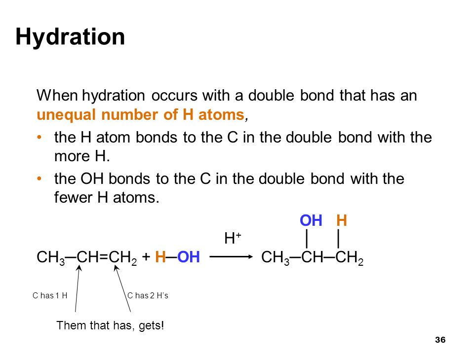 36 Hydration When hydration occurs with a double bond that has an unequal number of H atoms, the H atom bonds to the C in the double bond with the mor