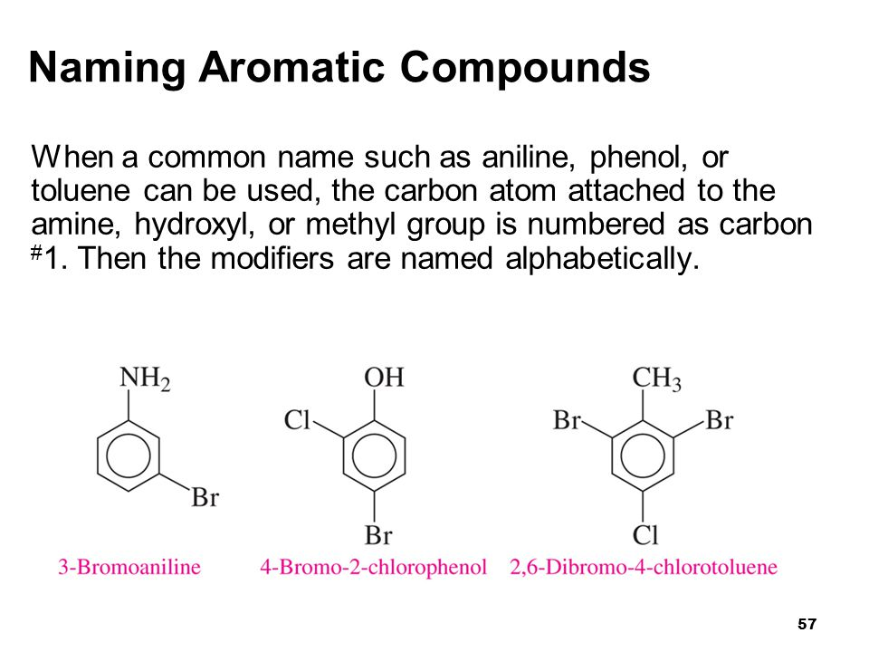 57 Naming Aromatic Compounds When a common name such as aniline, phenol, or toluene can be used, the carbon atom attached to the amine, hydroxyl, or m