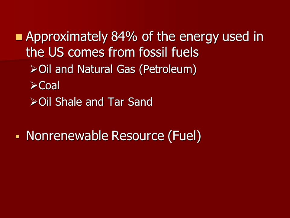 Approximately 84% of the energy used in the US comes from fossil fuels Approximately 84% of the energy used in the US comes from fossil fuels  Oil an