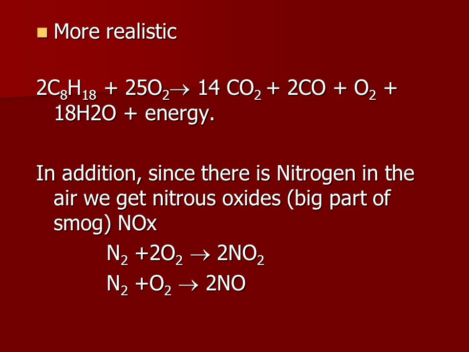 More realistic More realistic 2C 8 H 18 + 25O 2  14 CO 2 + 2CO + O 2 + 18H2O + energy. In addition, since there is Nitrogen in the air we get nitrous
