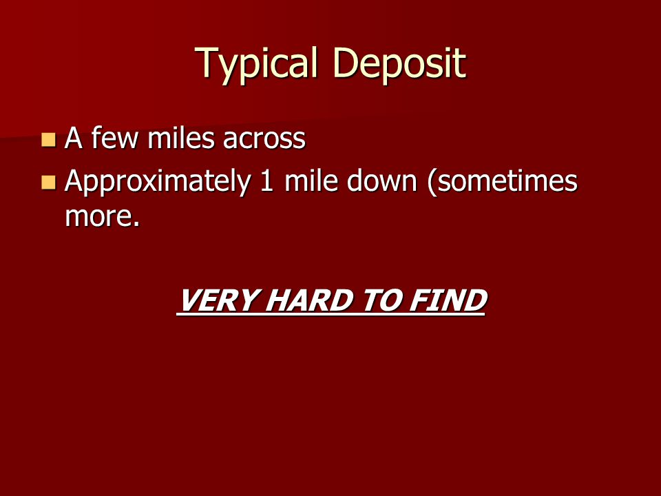 Typical Deposit A few miles across A few miles across Approximately 1 mile down (sometimes more. Approximately 1 mile down (sometimes more. VERY HARD