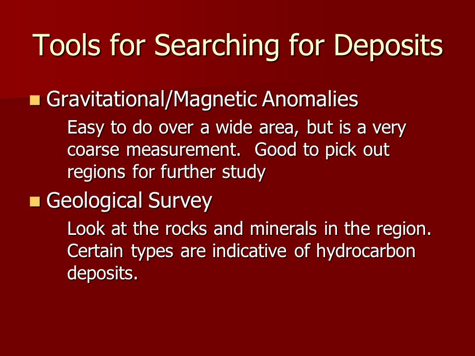 Tools for Searching for Deposits Gravitational/Magnetic Anomalies Gravitational/Magnetic Anomalies Easy to do over a wide area, but is a very coarse m