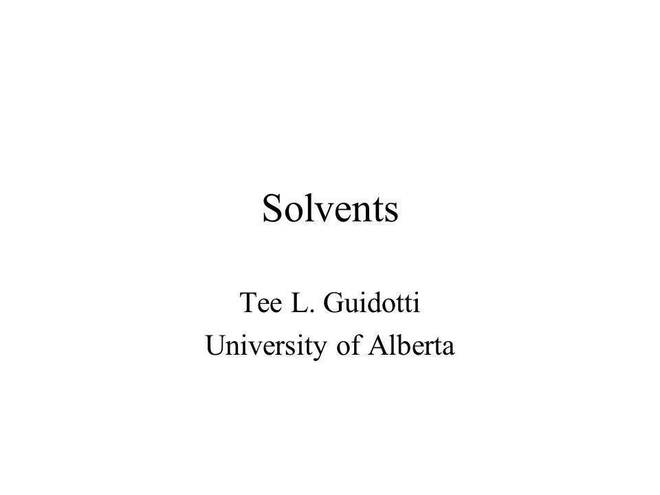 Solvents Tee L. Guidotti University of Alberta