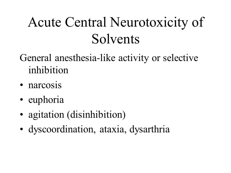 Acute Central Neurotoxicity of Solvents General anesthesia-like activity or selective inhibition narcosis euphoria agitation (disinhibition) dyscoordi