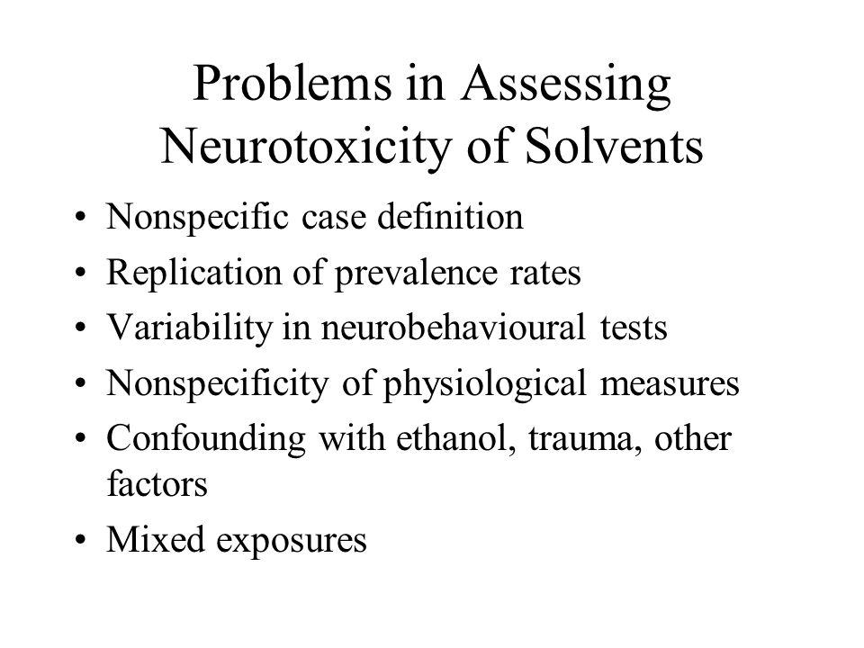 Problems in Assessing Neurotoxicity of Solvents Nonspecific case definition Replication of prevalence rates Variability in neurobehavioural tests Nonspecificity of physiological measures Confounding with ethanol, trauma, other factors Mixed exposures