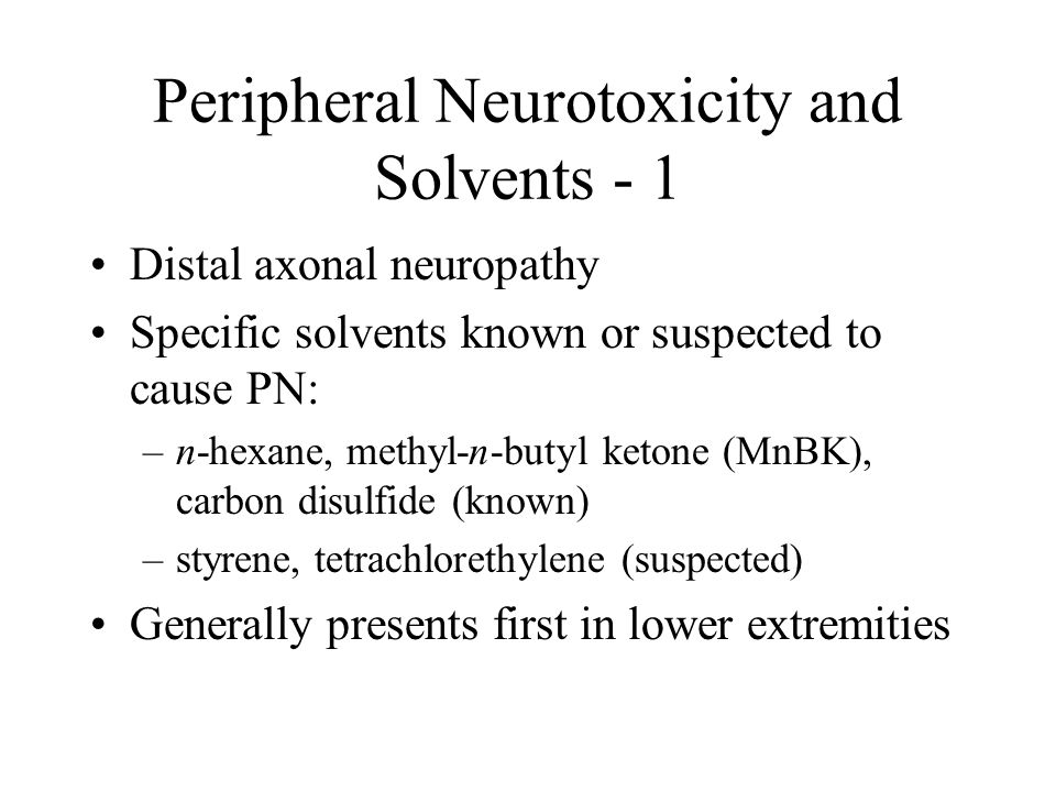 Peripheral Neurotoxicity and Solvents - 1 Distal axonal neuropathy Specific solvents known or suspected to cause PN: –n-hexane, methyl-n-butyl ketone