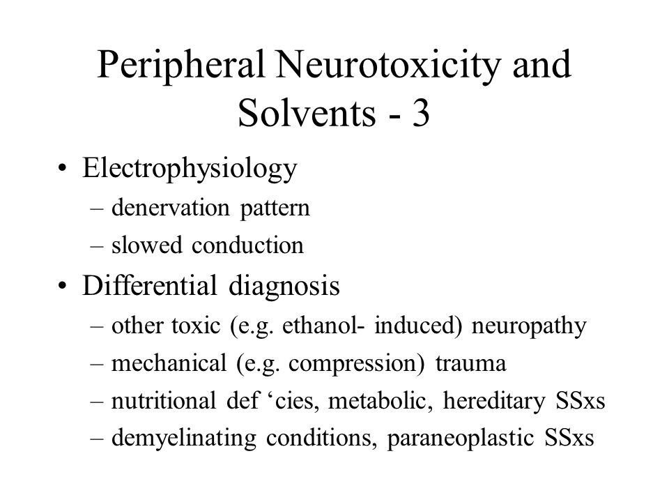 Peripheral Neurotoxicity and Solvents - 3 Electrophysiology –denervation pattern –slowed conduction Differential diagnosis –other toxic (e.g.