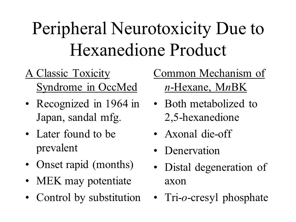 Peripheral Neurotoxicity Due to Hexanedione Product A Classic Toxicity Syndrome in OccMed Recognized in 1964 in Japan, sandal mfg. Later found to be p