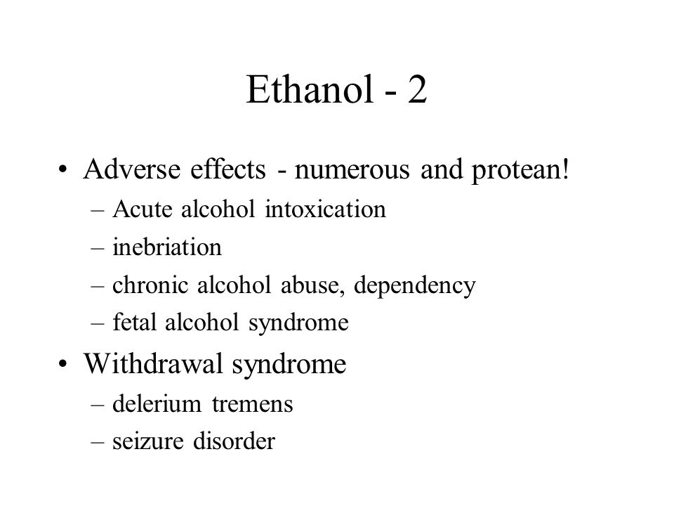 Ethanol - 2 Adverse effects - numerous and protean.