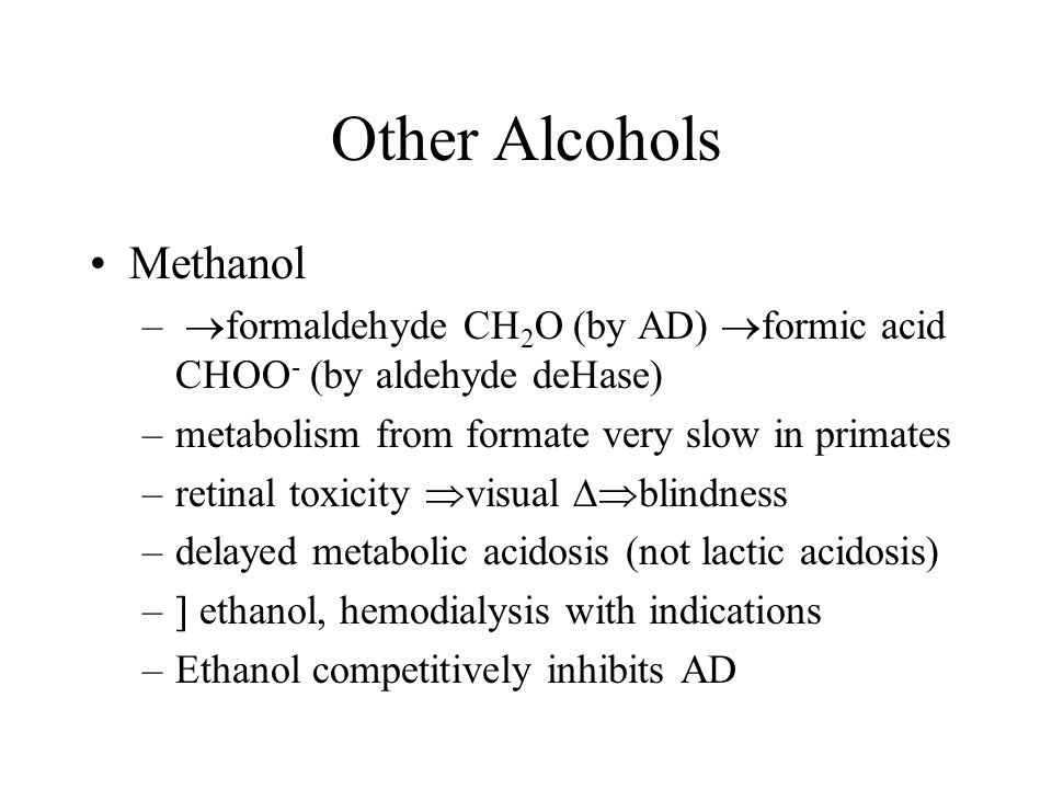 Other Alcohols Methanol –  formaldehyde CH 2 O (by AD)  formic acid CHOO - (by aldehyde deHase) –metabolism from formate very slow in primates –reti