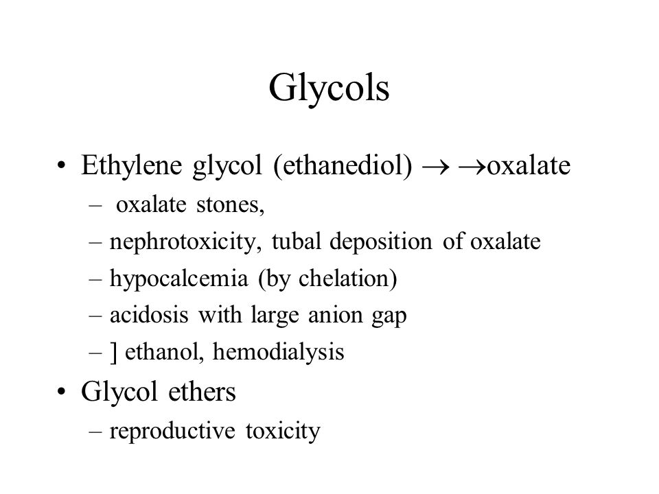 Glycols Ethylene glycol (ethanediol)  oxalate – oxalate stones, –nephrotoxicity, tubal deposition of oxalate –hypocalcemia (by chelation) –acidosis