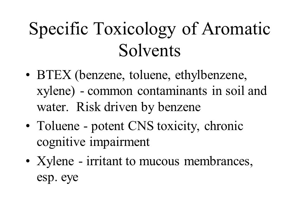 Specific Toxicology of Aromatic Solvents BTEX (benzene, toluene, ethylbenzene, xylene) - common contaminants in soil and water. Risk driven by benzene