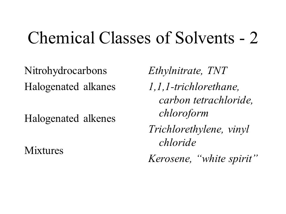 Chemical Classes of Solvents - 2 Nitrohydrocarbons Halogenated alkanes Halogenated alkenes Mixtures Ethylnitrate, TNT 1,1,1-trichlorethane, carbon tet