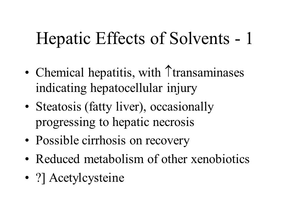 Hepatic Effects of Solvents - 2 Mechanisms of hepatotoxicity –dehalogenation –free radical formation Halogenated hydrocarbons have greatest toxicity –carbon tetrachloride, chloroform >> –1,1,1-trichloroethane, trichlorethylene >> –nonhalogenated hydrocarbons