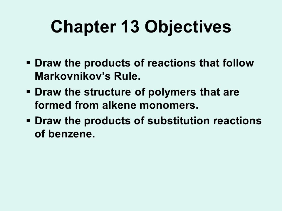 Chapter 13 Objectives  Draw the products of reactions that follow Markovnikov's Rule.