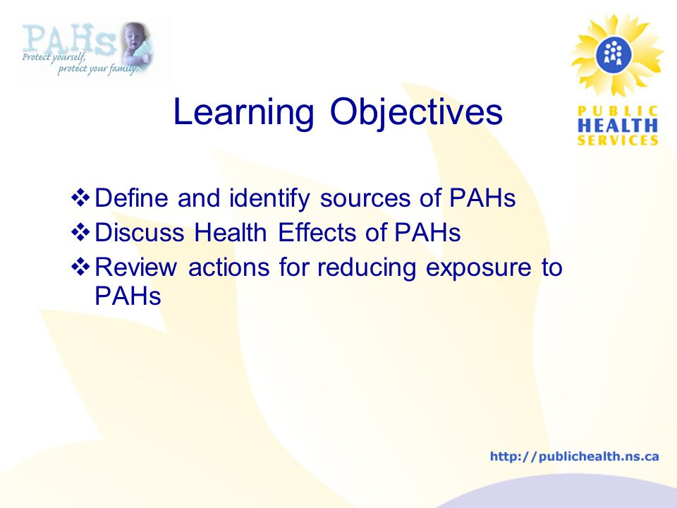 Learning Objectives  Define and identify sources of PAHs  Discuss Health Effects of PAHs  Review actions for reducing exposure to PAHs