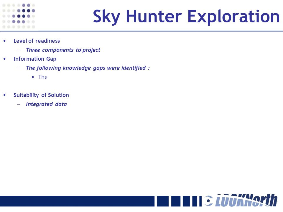 Sky Hunter Exploration Level of readiness –Three components to project Information Gap –The following knowledge gaps were identified : The Suitability of Solution –Integrated data