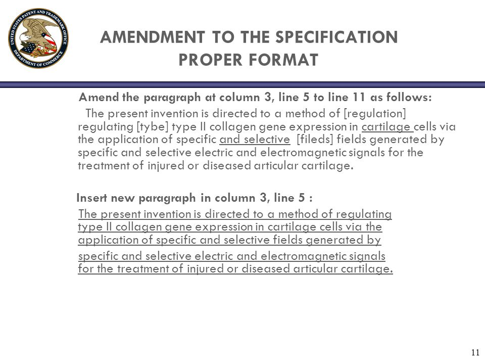 11 AMENDMENT TO THE SPECIFICATION PROPER FORMAT Amend the paragraph at column 3, line 5 to line 11 as follows: The present invention is directed to a method of [regulation] regulating [tybe] type II collagen gene expression in cartilage cells via the application of specific and selective [fileds] fields generated by specific and selective electric and electromagnetic signals for the treatment of injured or diseased articular cartilage.