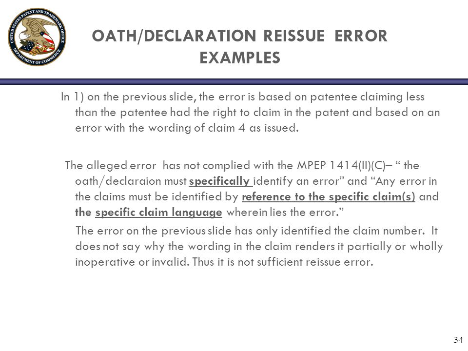34 OATH/DECLARATION REISSUE ERROR EXAMPLES In 1) on the previous slide, the error is based on patentee claiming less than the patentee had the right to claim in the patent and based on an error with the wording of claim 4 as issued.