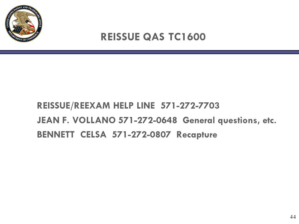 44 REISSUE QAS TC1600 REISSUE/REEXAM HELP LINE 571-272-7703 JEAN F. VOLLANO 571-272-0648 General questions, etc. BENNETT CELSA 571-272-0807 Recapture